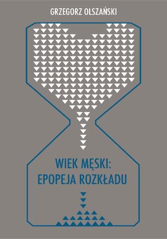 Okładka książki Wiek męski: epopeja rozkładu. Motywy senilne w poezji polskiej po 1989 roku (Marcin Świetlicki, Jacek Podsiadło i inni poeci)