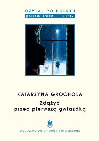Okładka książki Czytaj po polsku. T. 9: Katarzyna Grochola: 'Zdążyć przed pierwszą gwiazdką'. Materiały pomocnicze do nauki języka polskiego jako obcego. Edycja dla średnio zaawansowanych (poziom B1 / B2)