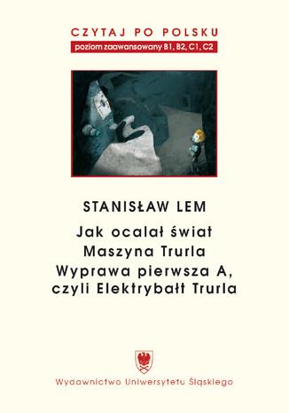 """Czytaj po polsku. T. 7: Stanisław Lem: \""""Jak ocalał świat\"""" (B1-B2), \""""Maszyna Trurla\"""" (B2 -C1), \""""Wyprawa pierwsza A, czyli Elektrybałt Trurla\"""" (C1-C2). Materiały pomocnicze do nauki języka polskiego jako obcego. Wyd. 2"""
