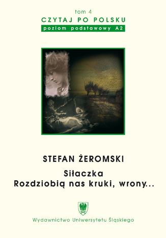 Okładka książki Czytaj po polsku. T. 4: Stefan Żeromski: 'Siłaczka', 'Rozdziobią nas kruki, wrony...'. Materiały pomocnicze do nauki języka polskiego jako obcego. Wyd. 3
