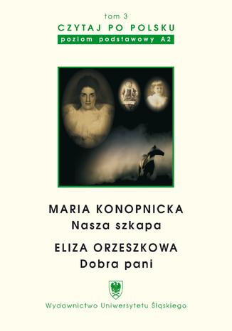 """Czytaj po polsku. T. 3: Maria Konopnicka: \""""Nasza szkapa\"""". Eliza Orzeszkowa: \""""Dobra pani\"""". Materiały pomocnicze do nauki języka polskiego jako obcego. Edycja dla początkujących. Wyd. 3"""