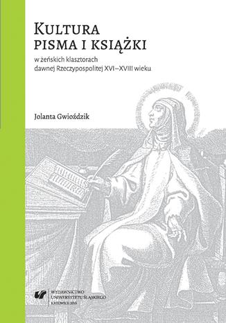 Okładka książki Kultura pisma i książki w żeńskich klasztorach dawnej Rzeczypospolitej XVI-XVIII wieku