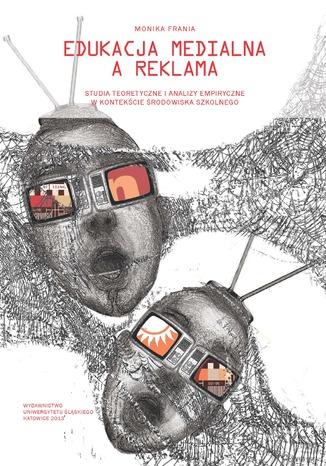 Okładka książki Edukacja medialna a reklama. Studia teoretyczne i analizy empiryczne w kontekście środowiska szkolnego
