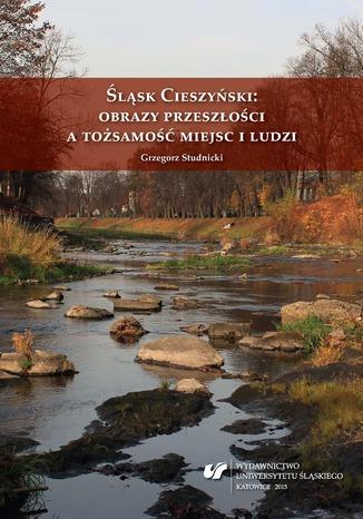 Okładka książki Śląsk Cieszyński: obrazy przeszłości a tożsamość miejsc i ludzi
