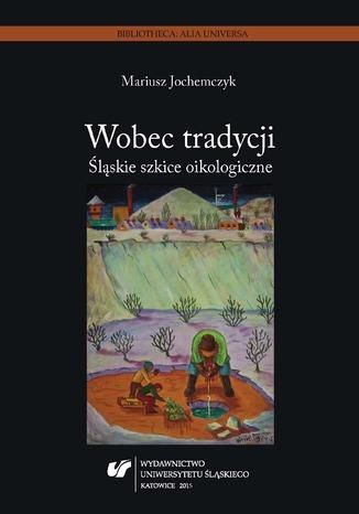 Okładka książki/ebooka Wobec tradycji. Śląskie szkice oikologiczne