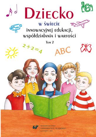 Okładka książki Dziecko w świecie innowacyjnej edukacji, współdziałania i wartości. T. 2
