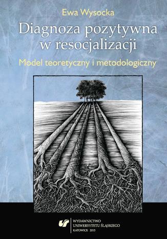 Okładka książki Diagnoza pozytywna w resocjalizacji. Model teoretyczny i metodologiczny