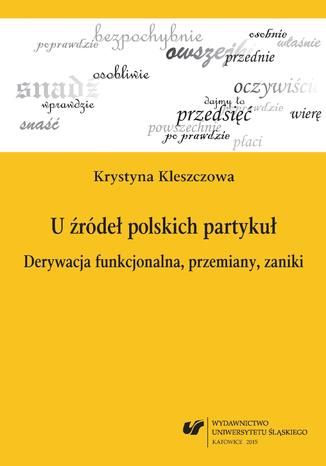 Okładka książki U źródeł polskich partykuł. Derywacja funkcjonalna, przemiany, zaniki