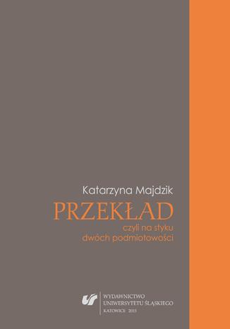 Okładka książki Przekład, czyli na styku dwóch podmiotowości