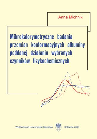 Okładka książki Mikrokalorymetryczne badania przemian konformacyjnych albuminy poddanej działaniu wybranych czynników fizykochemicznych