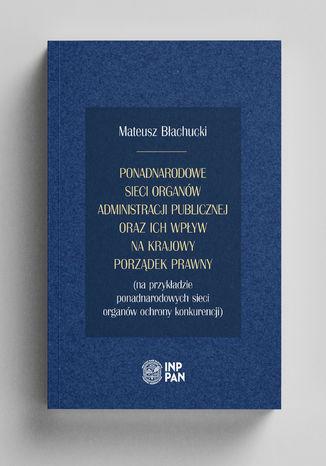 Okładka książki/ebooka Ponadnarodowe sieci organów administracji publicznej oraz ich wpływ na krajowy porządek prawny (na przykładzie ponadnarodowych sieci organów ochrony konkurencji)