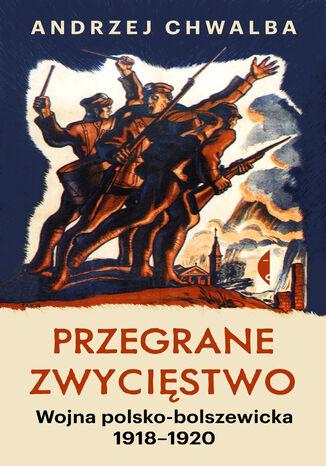Okładka książki Przegrane zwycięstwo. Wojna polsko-bolszewicka 19181920