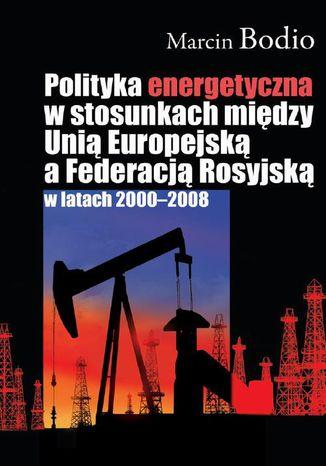 Okładka książki Polityka energetyczna w stosunkach między Unią Europejską a Federacją Rosyjską w latach 2000-2008
