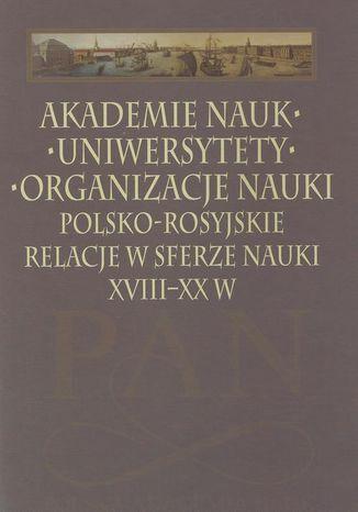 Okładka książki Akademie nauk  Uniwersytety  Organizacje nauki. Polsko-rosyjskie relacje w sferze nauki XVIII-XX w