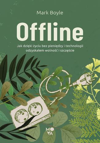 Okładka książki Offline. Jak dzięki życiu bez pieniędzy i technologii odzyskałem wolność i szczęście