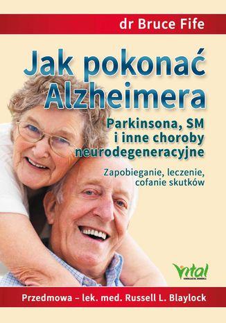 Okładka książki Jak pokonać Alzheimera, Parkinsona, SM i inne choroby neurodegeneracyjne. Zapobieganie, leczenie, cofanie skutków
