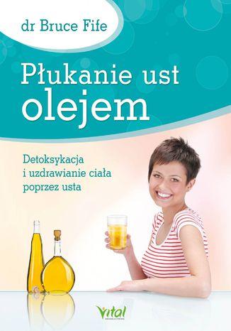 Okładka książki/ebooka Płukanie ust olejem. Detoksykacja i uzdrawianie ciała poprzez usta