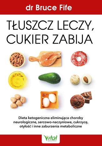 Okładka książki/ebooka Tłuszcz leczy, cukier zabija. Dieta ketogeniczna eliminująca choroby neurologiczne, sercowo-naczyniowe, cukrzycę, otyłość i inne zaburzenia metaboliczne