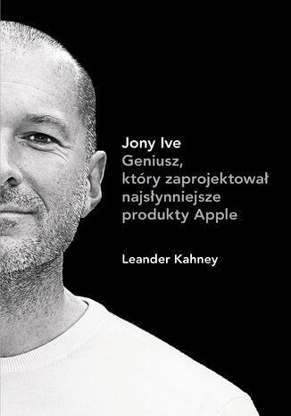 Okładka książki Jony Ive. Geniusz, który zaprojektował najsłynniejsze produkty Apple
