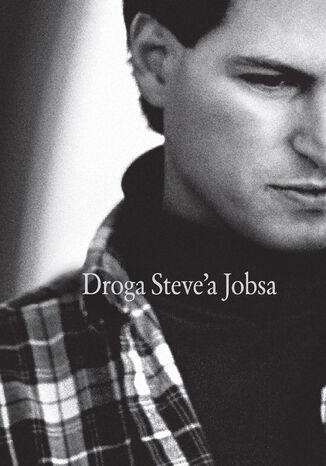 Okładka książki/ebooka Droga Steve'a Jobsa. Od brawurowego parweniusza do wizjonera i przywódcy