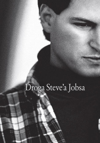 Okładka książki Droga Steve'a Jobsa. Od brawurowego parweniusza do wizjonera i przywódcy
