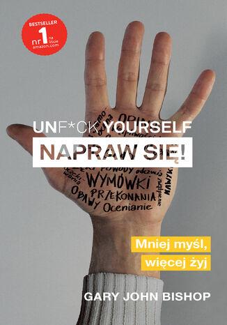Okładka książki Unf*ck yourself. Napraw się!. Mniej myśl, więcej żyj