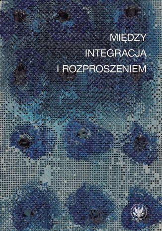Okładka książki Między integracją i rozproszeniem