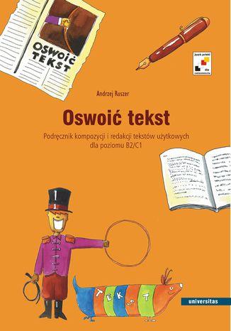 Okładka książki/ebooka Oswoić tekst. Podręcznik kompozycji i redakcji tekstów użytkowych dla poziomu B2 i C1