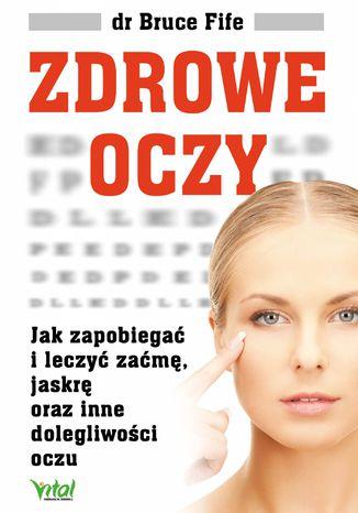 Okładka książki Zdrowe oczy. Jak zapobiegać i leczyć zaćmę, jaskrę oraz inne dolegliwości oczu