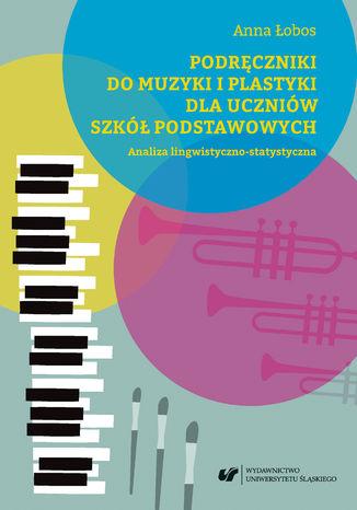Okładka książki Podręczniki do muzyki i plastyki dla uczniów szkół podstawowych. Analiza lingwistyczno-statystyczna