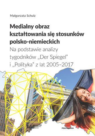 Okładka książki Medialny obraz kształtowania się stosunków polsko-niemieckich. Na podstawie analizy tygodników 'Der Spiegel' i 'Polityka' z lat 2005-2017. Studium politologiczno-socjologiczne