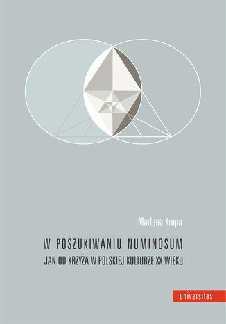 Okładka książki W poszukiwaniu numinosum. Jan od Krzyża w polskiej kulturze XX wieku