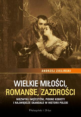 Okładka książki Wielkie miłości, romanse, zazdrości. Niezwykli mężczyźni, piękne kobiety i największe skandale w historii Polski
