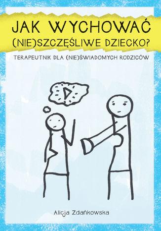 Okładka książki Jak wychować (nie)szczęśliwe dziecko. Terapeutnik dla (nie)świadomych rodzicow