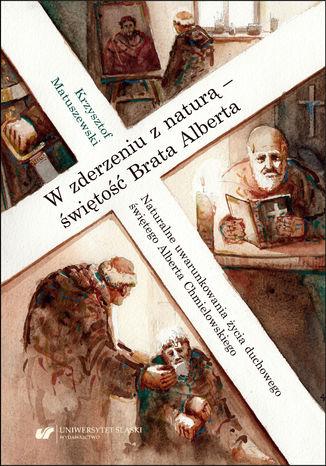 Okładka książki W zderzeniu z naturą - świętość Brata Alberta. Naturalne uwarunkowania życia duchowego świętego Alberta Chmielowskiego