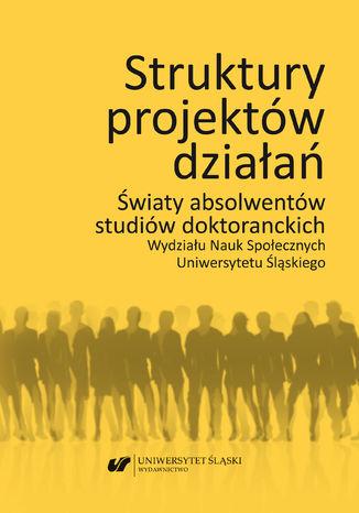 Okładka książki Struktury projektów działań. Światy absolwentów studiów doktoranckich Wydziału Nauk Społecznych Uniwersytetu Śląskiego