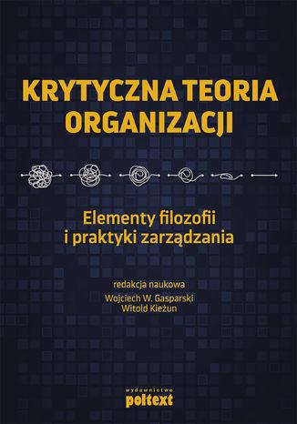 Okładka książki/ebooka Krytyczna teoria organizacji. Elementy filozofii i praktyki zarządzania