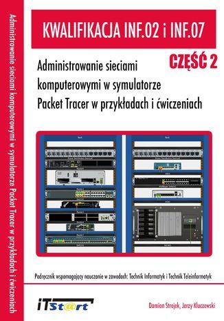 Okładka książki/ebooka Kwalifikacja INF.02 i INF.07 - Administrowanie sieciami komputerowymi w symulatorze Packet Tracer w przykładach i ćwiczeniach - Część II