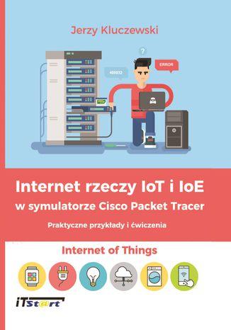 Okładka książki Internet rzeczy IoT i IoE w symulatorze Cisco Packet Tracer - Praktyczne przykłady i ćwiczenia