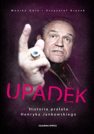 Okładka książki Upadek. Historia prałata Henryka Jankowskiego