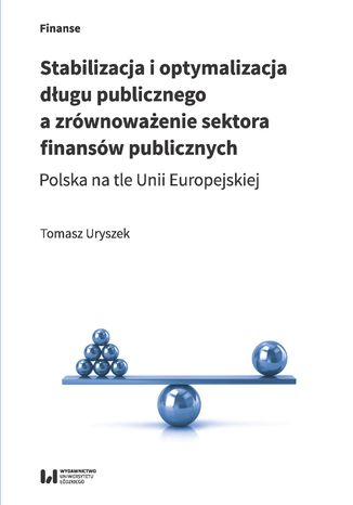 Okładka książki/ebooka Stabilizacja i optymalizacja długu publicznego a zrównoważenie sektora finansów publicznych. Polska na tle Unii Europejskiej