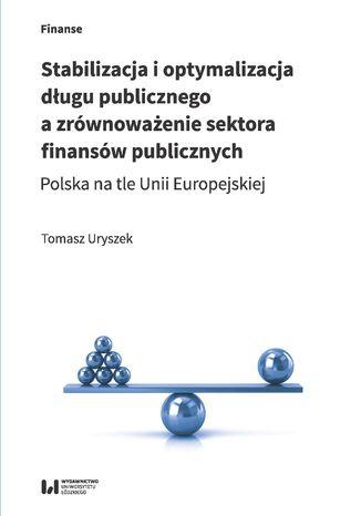 Okładka książki Stabilizacja i optymalizacja długu publicznego a zrównoważenie sektora finansów publicznych. Polska na tle Unii Europejskiej