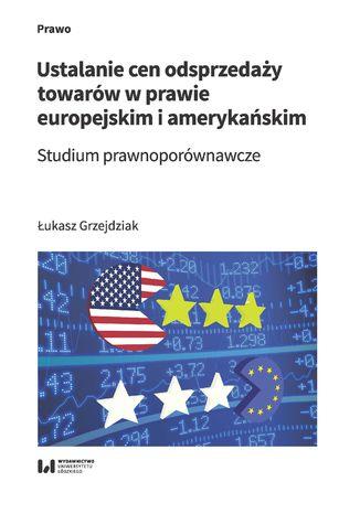 Okładka książki Ustalanie cen odsprzedaży towarów w prawie europejskim i amerykańskim. Studium prawnoporównawcze