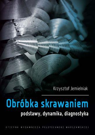 Okładka książki/ebooka Obróbka skrawaniem. Podstawy, dynamika, diagnostyka