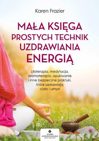 Okładka książki Mała księga prostych technik uzdrawiania energią. Litoterapia, medytacja, aromaterapia, reiki, opukiwanie i inne bezpieczne praktyki, które uzdrawiają ciało i umysł