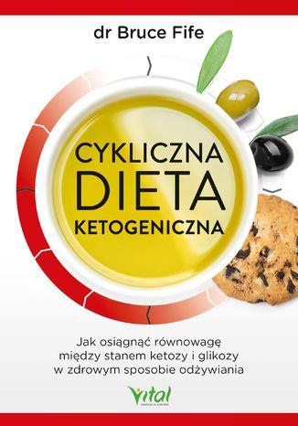 Okładka książki Cykliczna dieta ketogeniczna. Jak osiągnąć równowagę między stanem ketozy i glikozy w zdrowym sposobie odżywiania