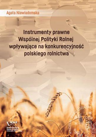 Okładka książki Instrumenty prawne Wspólnej Polityki Rolnej wpływające na konkurencyjność polskiego rolnictwa