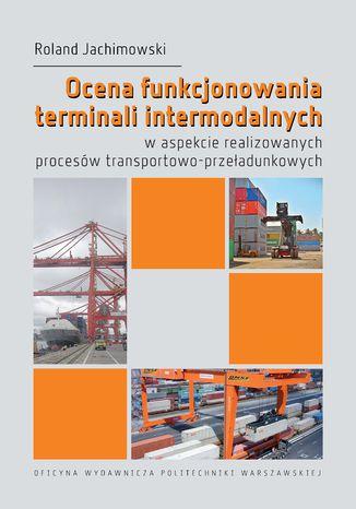 Okładka książki Ocena funkcjonowania terminali intermodalnych w aspekcie realizowanych procesów transportowo-przeładunkowych