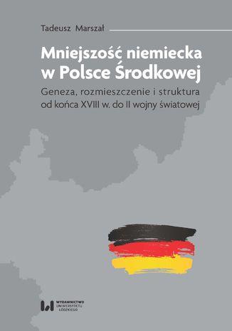 Okładka książki/ebooka Mniejszość niemiecka w Polsce Środkowej. Geneza, rozmieszczenie i struktura [od końca XVIII w. do II wojny światowej]