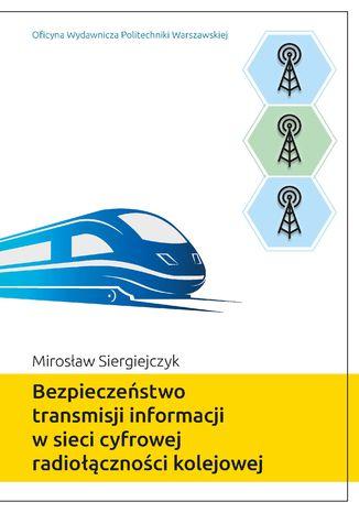 Okładka książki Bezpieczeństwo transmisji informacji w sieci cyfrowej radiołączności kolejowej